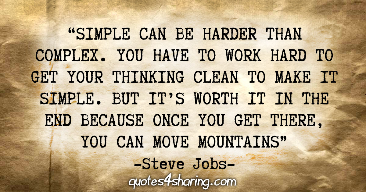 """Simple can be harder than complex. You have to work hard to get your thinking clean to make it simple. But it's worth it in the end because once you get there, you can move mountains."" - Steve Jobs"