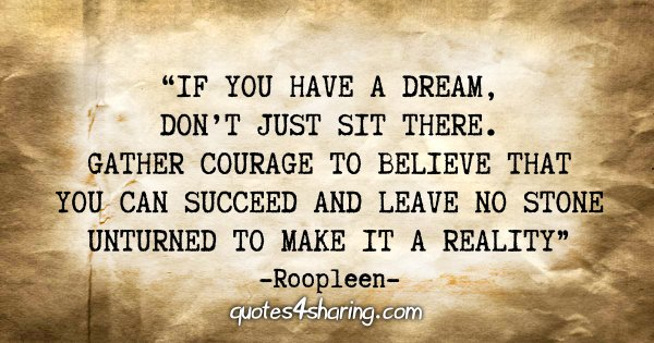 """If you have a dream, don't just sit there. Gather courage to believe that you can succeed and leave no stone unturned to make it a reality."" - Roopleen"