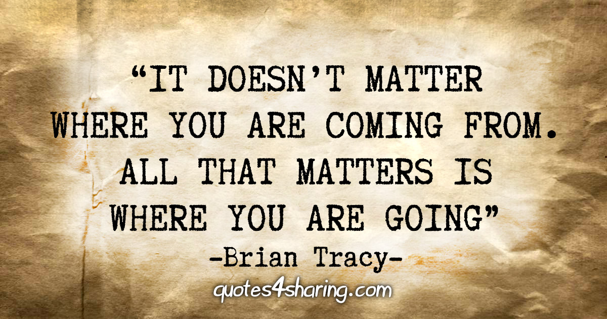 """It doesn't matter where you are coming from. All that matters is where you are going"" - Brian Tracy"