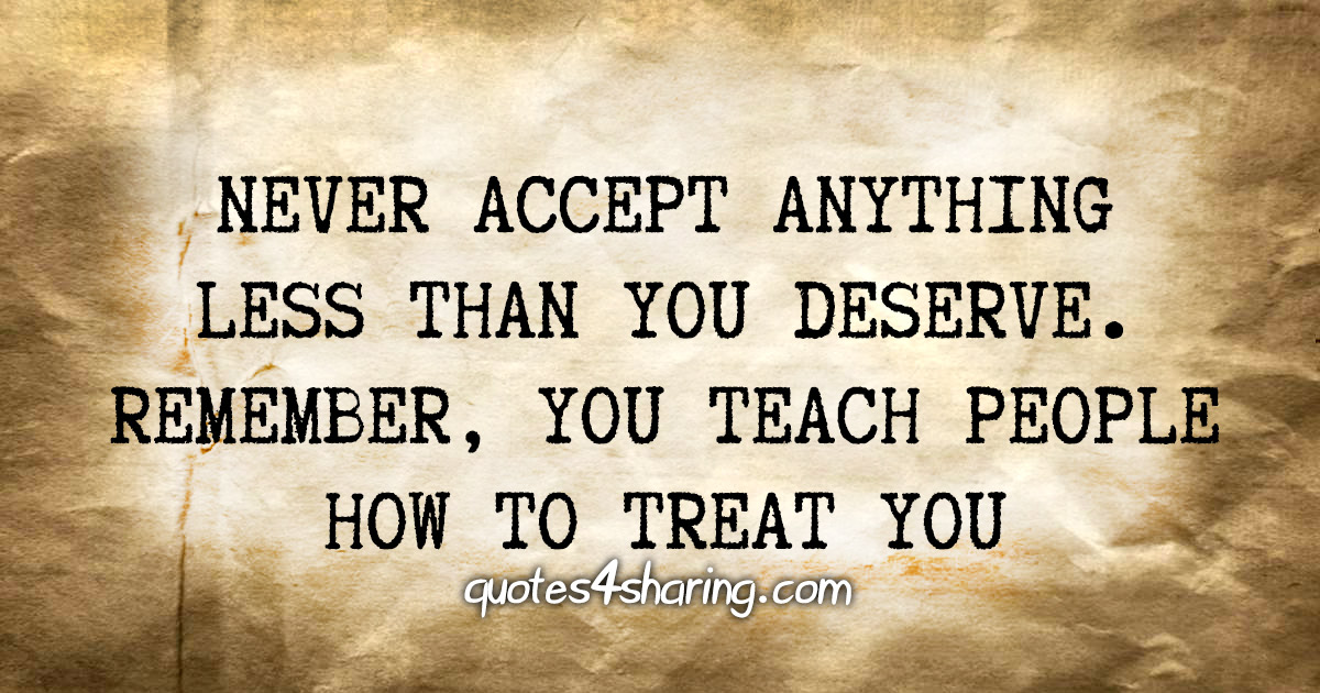 Never accept anything less than you deserve. Remember, you teach people how to treat you