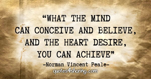 """What the mind can conceive and believe, and the heart desire, you can achieve."" - Norman Vincent Peale"