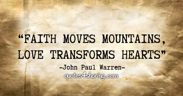 """Faith moves mountains, love transforms hearts."" - John Paul Warren"