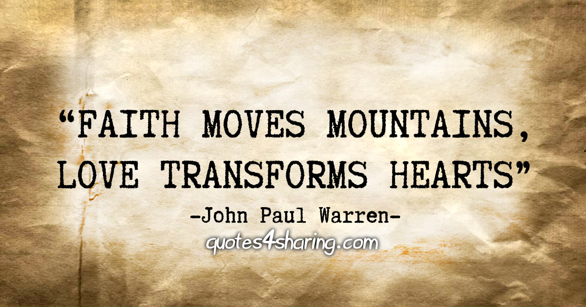 """Faith moves mountains, love transforms hearts."" - John Paul Warren"