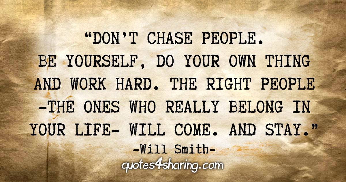 """Don't chase people. Be yourself, do your own thing and work hard. The right people - the ones who really belong in your life - will come. And stay."" - Will Smith"