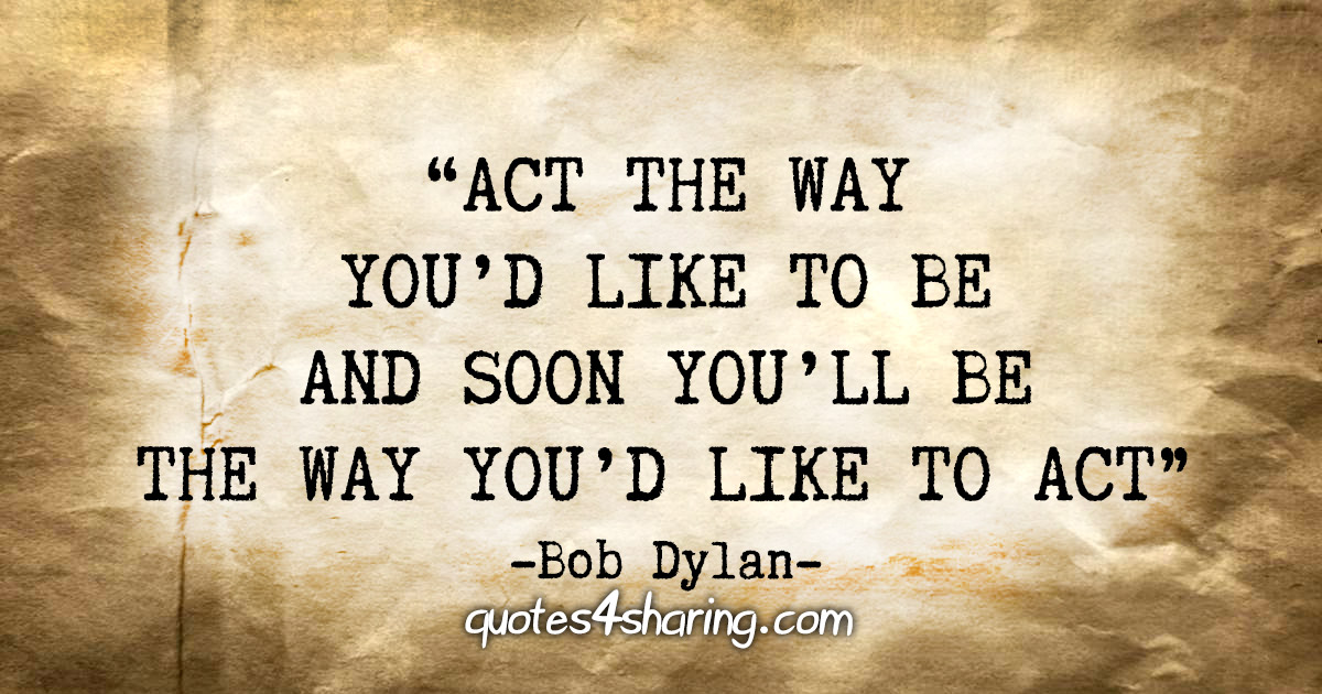 """Act the way you'd like to be and soon you'll be the way you'd like to act."" - Bob Dylan"