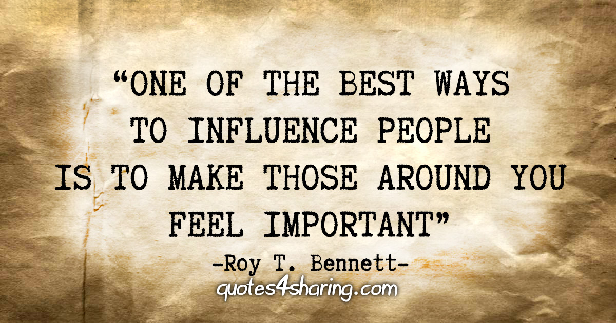 """One of the best ways to influence people is to make those around you feel important."" - Roy T. Bennett"