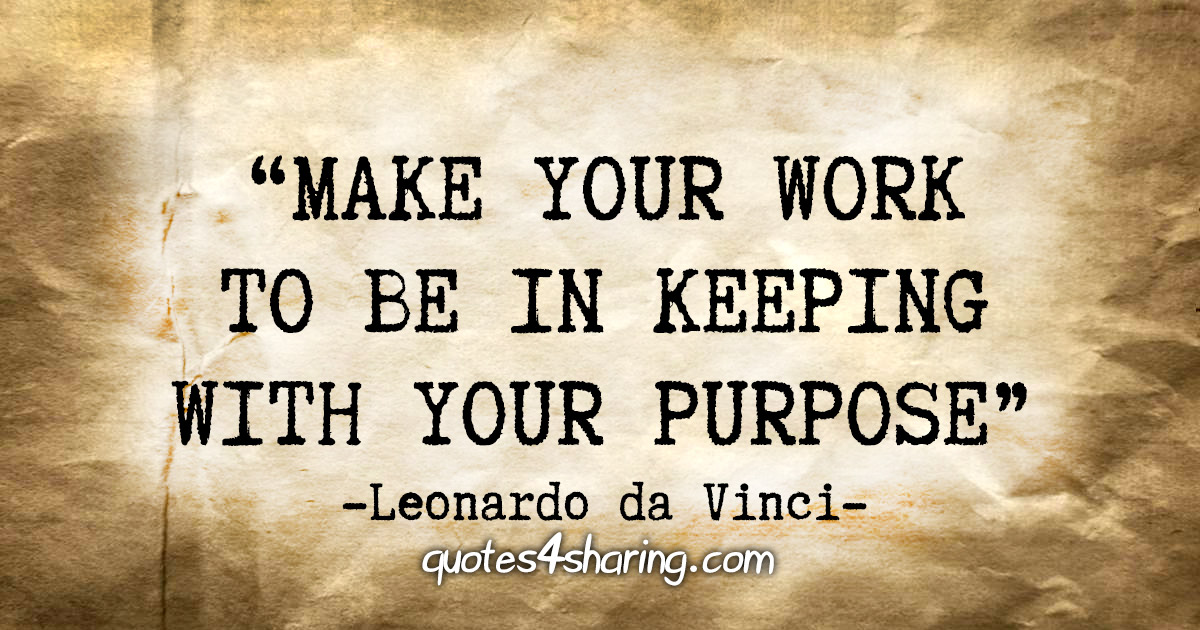 """Make your work to be in keeping with your purpose"" - Leonardo da Vinci"