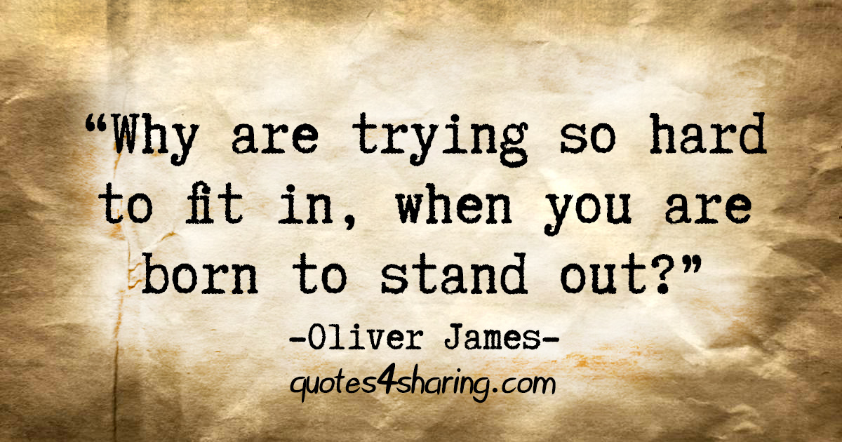 """Why are trying so hard to fit in, when you are born to stand out?"" - Oliver James"