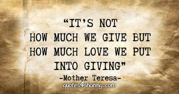 """It's not how much we give but how much love we put into giving."" - Mother Teresa"