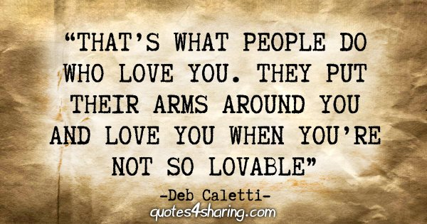 """That's what people do who love you. They put their arms around you and love you when you're not so lovable."" - Deb Caletti"
