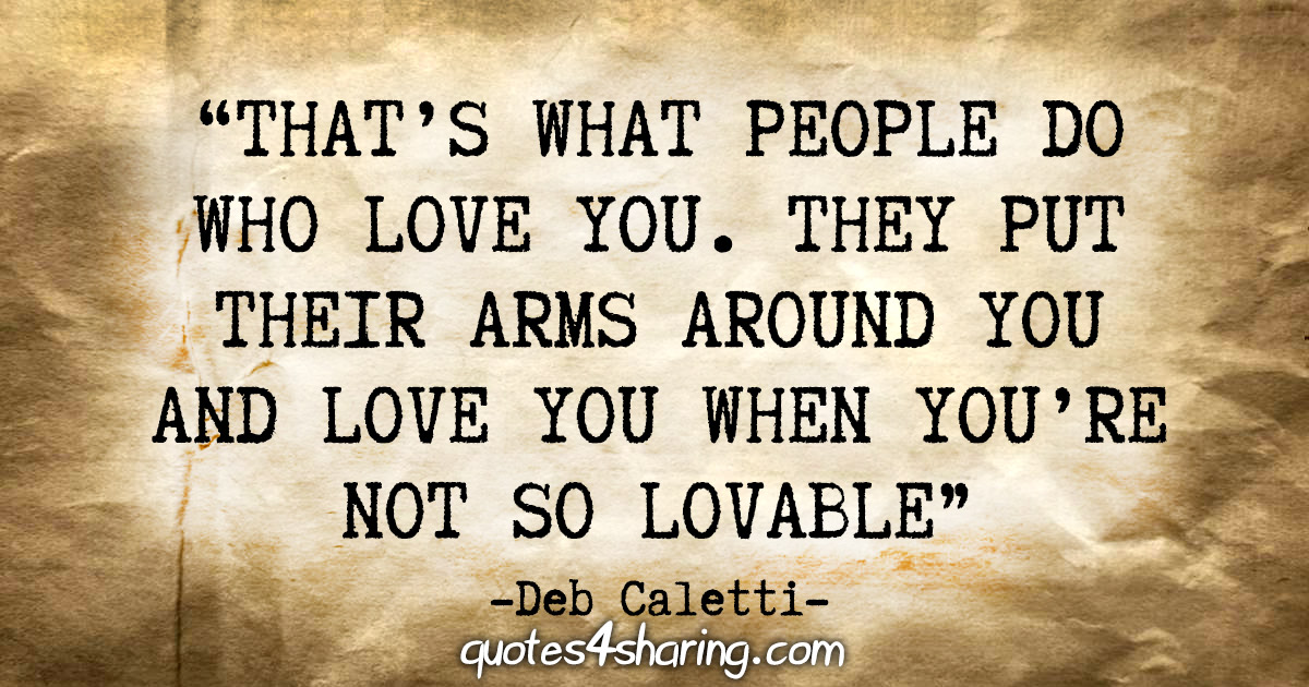 """""""That's what people do who love you. They put their arms around you and love you when you're not so lovable."""" - Deb Caletti"""