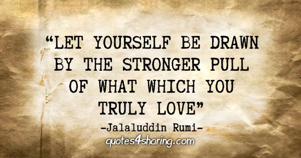 """""""Let yourself be drawn by the stronger pull of that which you truly love."""" -  Jalaluddin Rumi"""