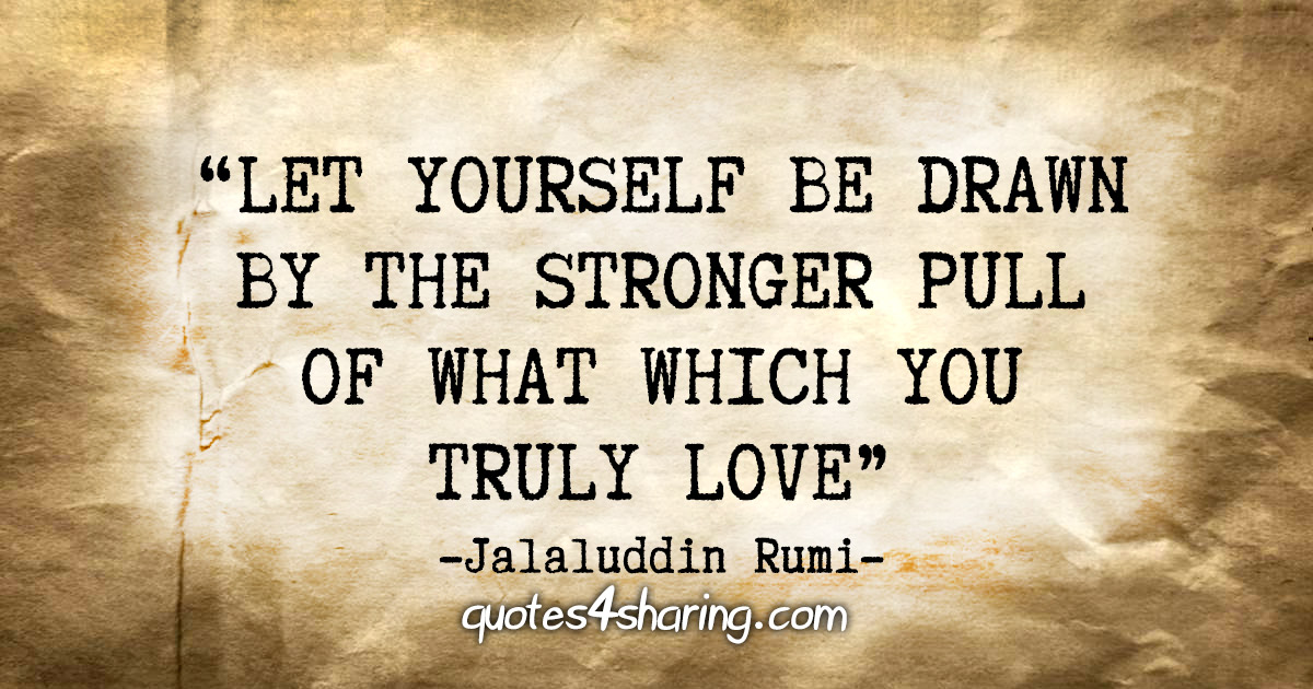 """Let yourself be drawn by the stronger pull of that which you truly love."" -  Jalaluddin Rumi"