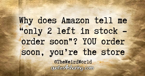 """Why does Amazon tell me """"only 2 left in stock - order soon""""? YOU order soon, you're the store"""