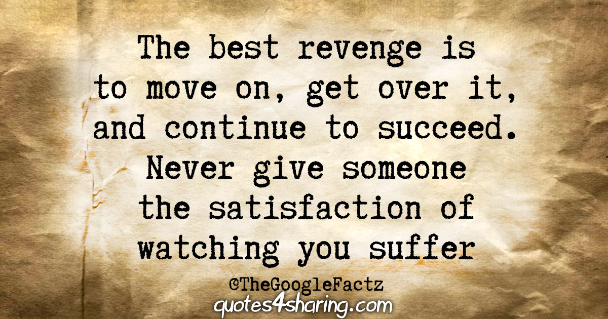 The best revenge is to move on, get over it, and continue to succeed. Never give someone the satisfaction of watching you suffer