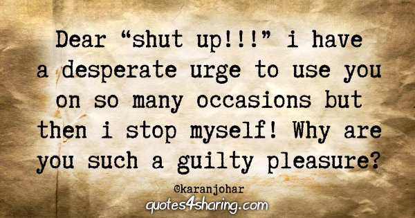"Dear ""shut up!!!"" i have a desperate urge to use you on so many occasions but then i stop myself! Why are you such a guilty pleasure?"