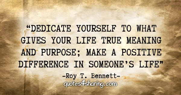 """Dedicate yourself to what gives your life true meaning and purpose; make a positive difference in someone's life."" - Roy T. Bennett"