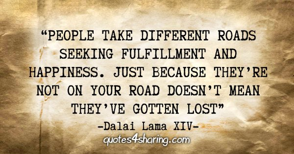 """""""People take different roads seeking fulfillment and happiness. Just because they're not on your road doesn't mean they've gotten lost"""" - Dalai Lama XIV"""