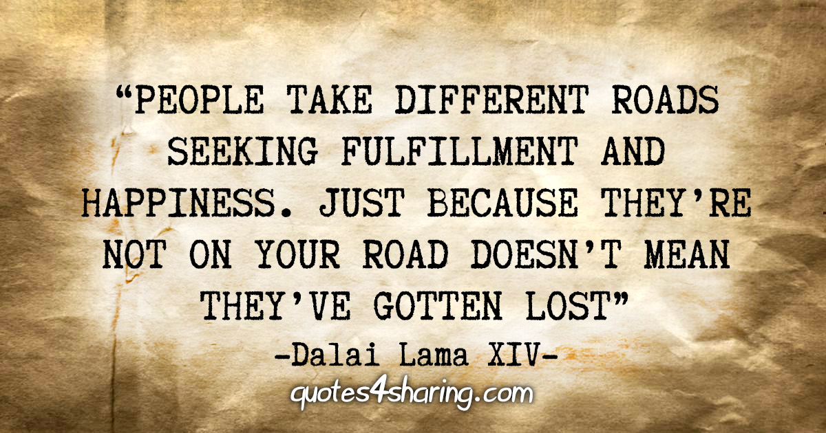 """People take different roads seeking fulfillment and happiness. Just because they're not on your road doesn't mean they've gotten lost"" - Dalai Lama XIV"