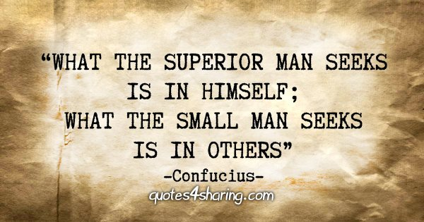 """""""What the superior man seeks is in himself; what the small man seeks is in others."""" - Confucius"""
