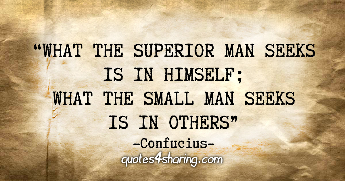"""What the superior man seeks is in himself; what the small man seeks is in others."" - Confucius"
