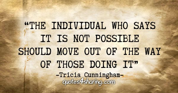 """The individual who says it is not possible should move out of the way of those doing it."" - Tricia Cunningham"
