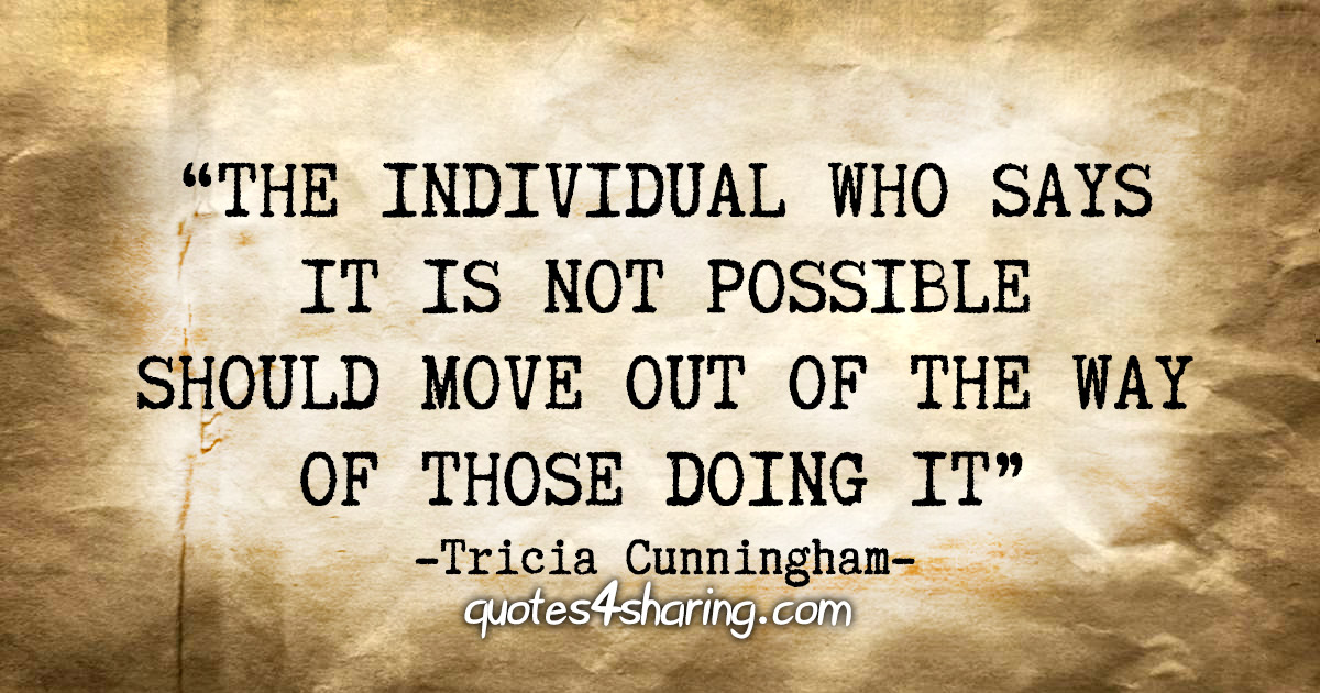 """""""The individual who says it is not possible should move out of the way of those doing it."""" - Tricia Cunningham"""