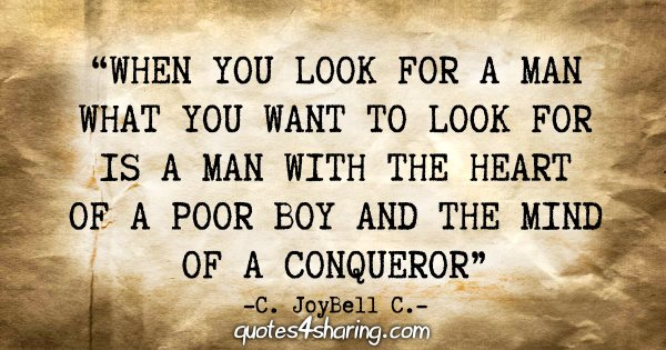 """""""When you look for a man what you want to look for is a man with the heart of a poor boy and the mind of a conqueror."""" - C. JoyBell C."""