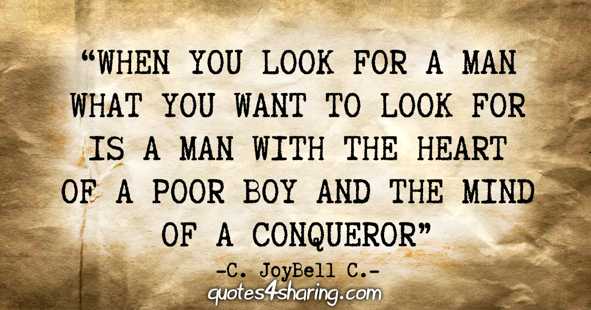 """When you look for a man what you want to look for is a man with the heart of a poor boy and the mind of a conqueror."" - C. JoyBell C."