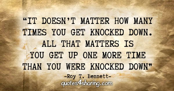 """It doesn't matter how many times you get knocked down. All that matters is you get up one more time than you were knocked down."" - Roy T. Bennett"