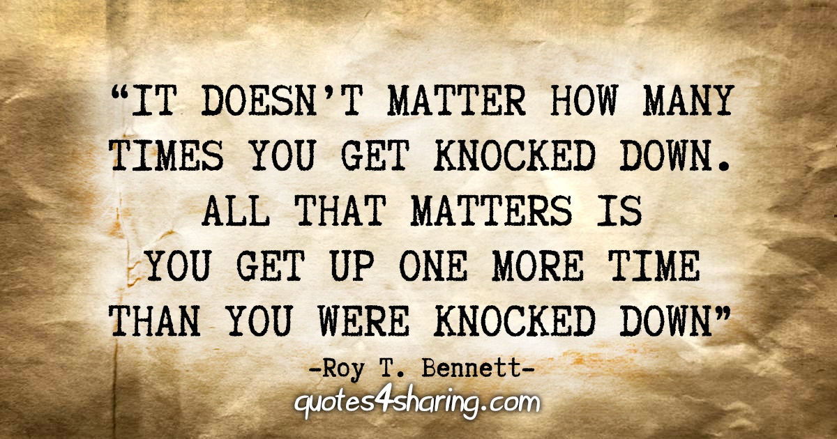 """""""It doesn't matter how many times you get knocked down. All that matters is you get up one more time than you were knocked down."""" - Roy T. Bennett"""
