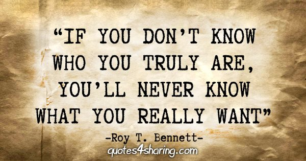 """If you don't know who you truly are, you'll never know what you really want."" - Roy T. Bennett"