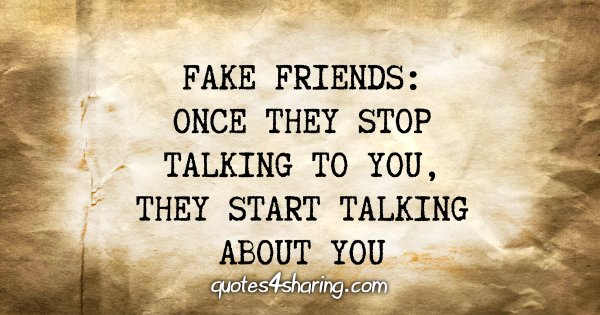 Fake friends: Once they stop talking to you, they start talking about you