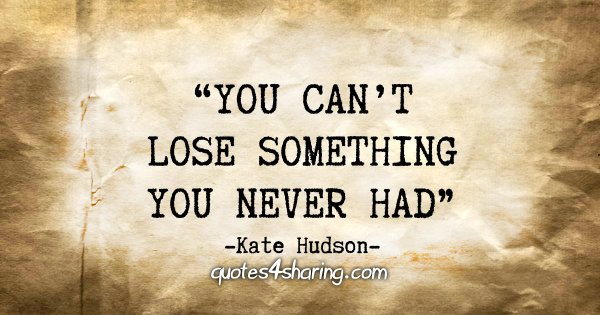 """You can't lose something you never had"" - Kate Hudson"