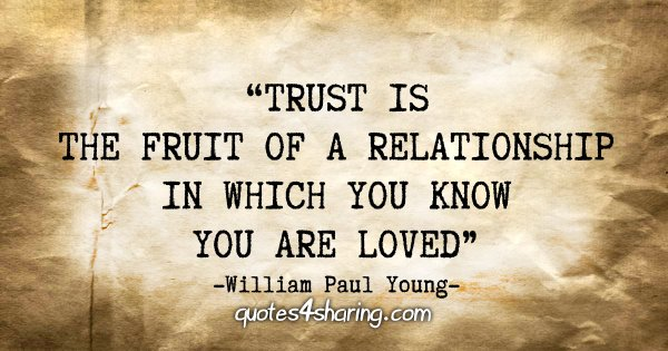 """Trust is the fruit of a relationship in which you know you are loved."" - William Paul Young"