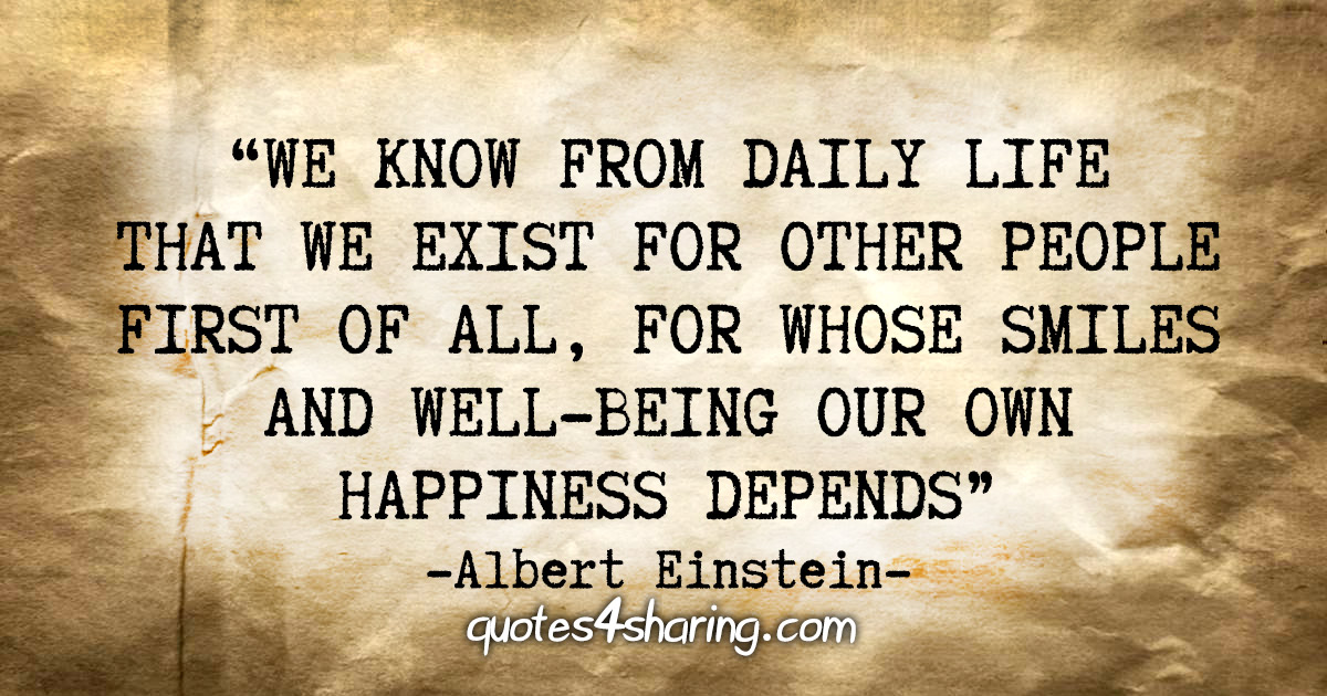 """We know from daily life that we exist for other people first of all, for whose smiles and well-being our own happiness depends."" - Albert Einstein"