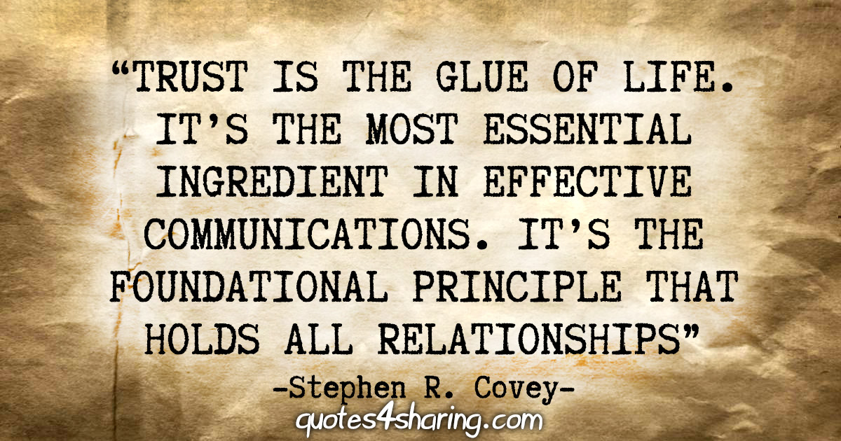 """Trust is the glue of life. It's the most essential ingredient in effective communication. It's the foundational principle that holds all relationships."" - Stephen R. Covey"