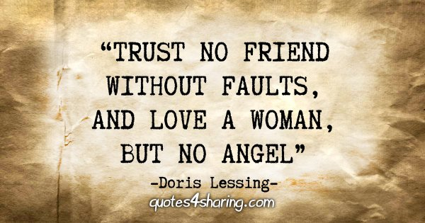 """Trust no friend without faults, and love a woman, but no angel."" - Doris Lessing"
