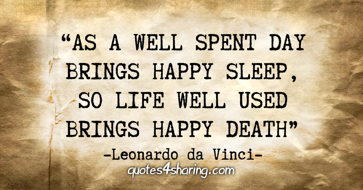 """As a well spent day brings happy sleep, so life well used brings happy death."" - Leonardo da Vinci"