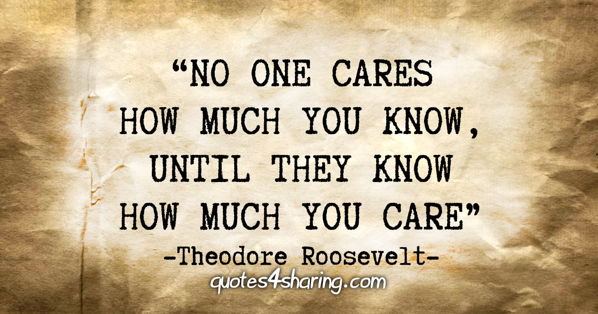 """No one cares how much you know, until they know how much you care"" - Theodore Roosevelt"