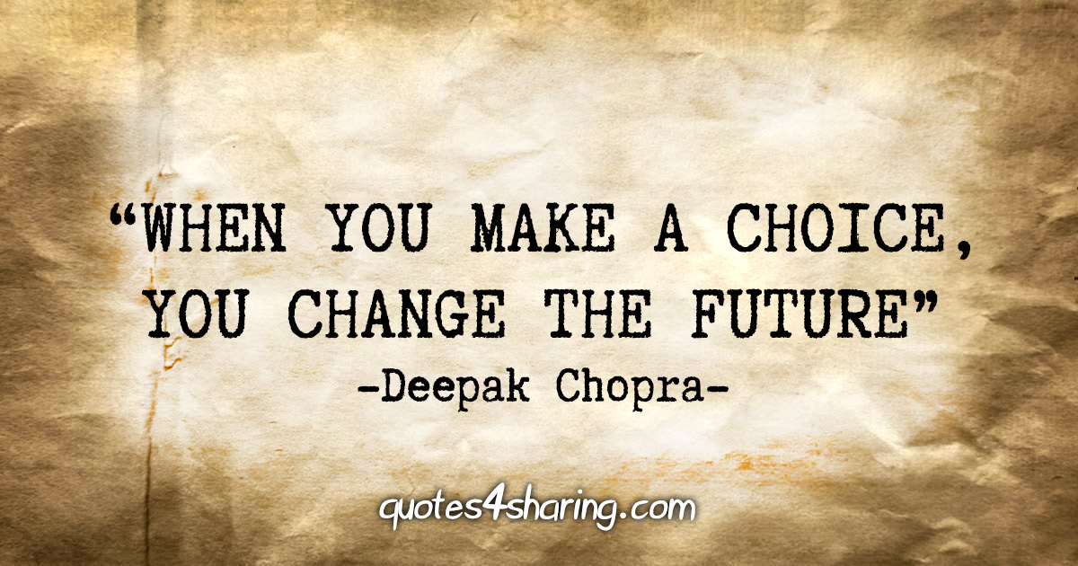 """When you make a choice, you change the future."" - Deepak Chopra"