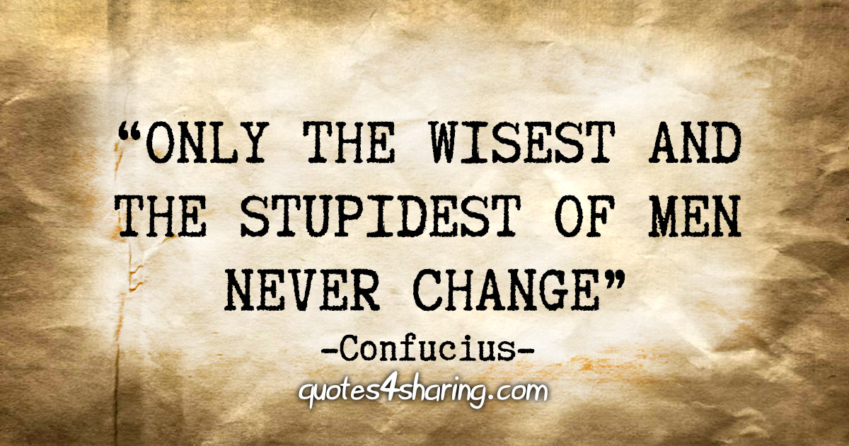 """Only the wisest and stupidest of men never change."" - Confucius"