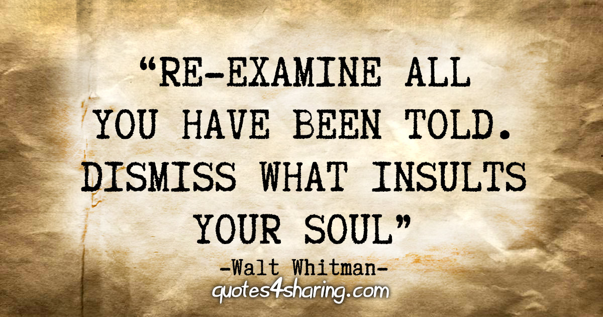 """Re-examine all you have been told. Dismiss what insults your soul."" - Walt Whitman"