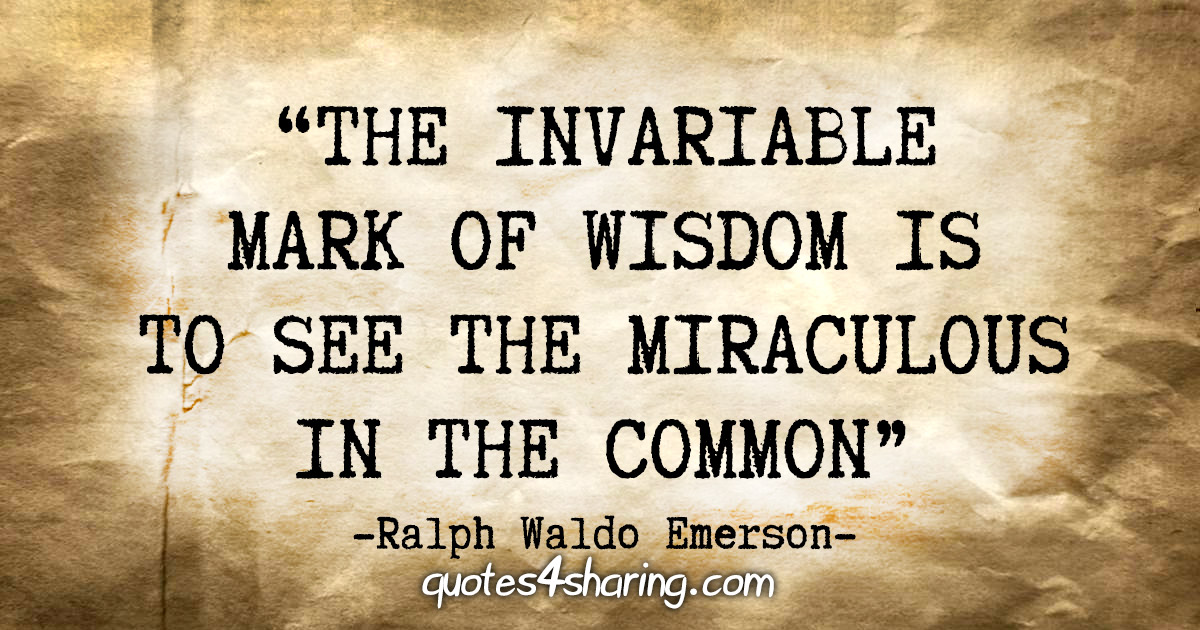 """The invariable mark of wisdom is to see the miraculous in the common."" - Ralph Waldo Emerson"