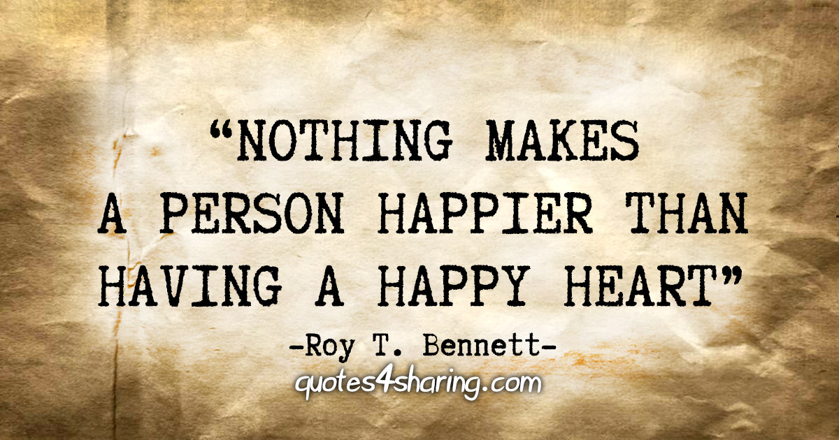 """Nothing makes a person happier than having a happy heart."" - Roy T. Bennett"