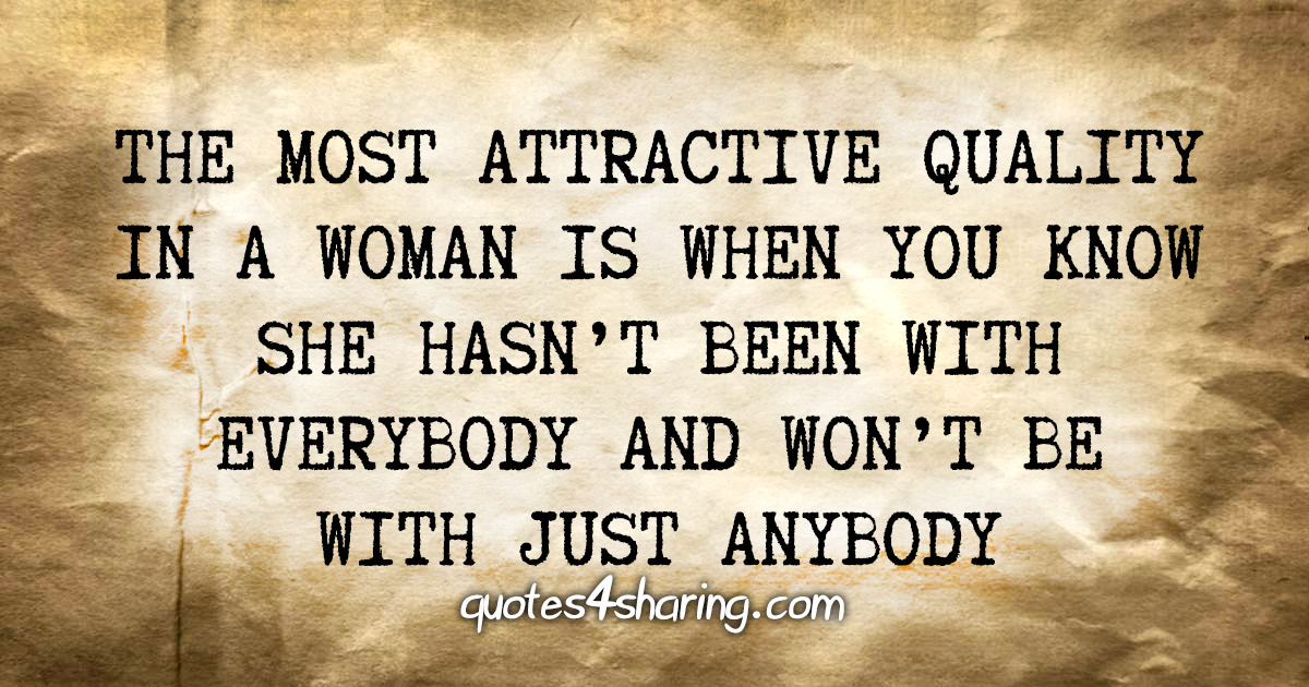 The most attractive quality in a woman is when you know she hasn't been with everybody and won't be with just anybody