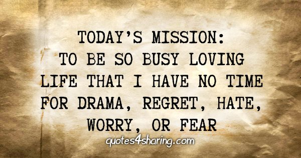 Today's mission: To be so busy loving life that i have no time for drama, regret, hate, worry, or fear