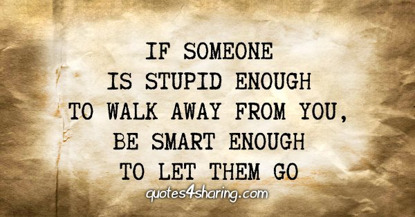 If someone is stupid enough to walk away from you, be smart enough to let them go