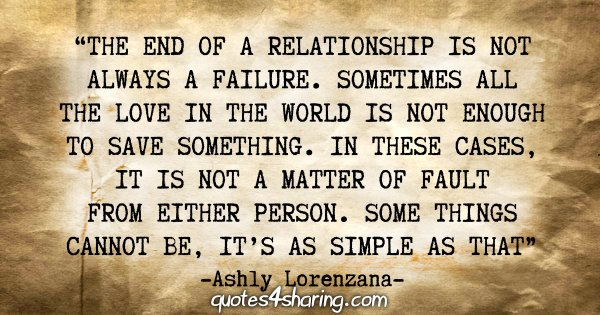 """The end of a relationship is not always a failure. Sometimes all the love in the world is not enough to save something. In these cases, it is not a matter of fault from either person. Some things cannot be, it's as simple as that."" - Ashly Lorenzana"