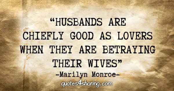 """Husbands are chiefly good as lovers when they are betraying their wives."" - Marilyn Monroe"